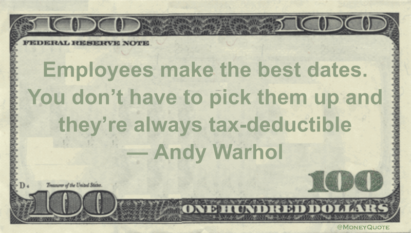 Employees make the best dates. You don't have to pick them up and they're always tax-deductible Quote