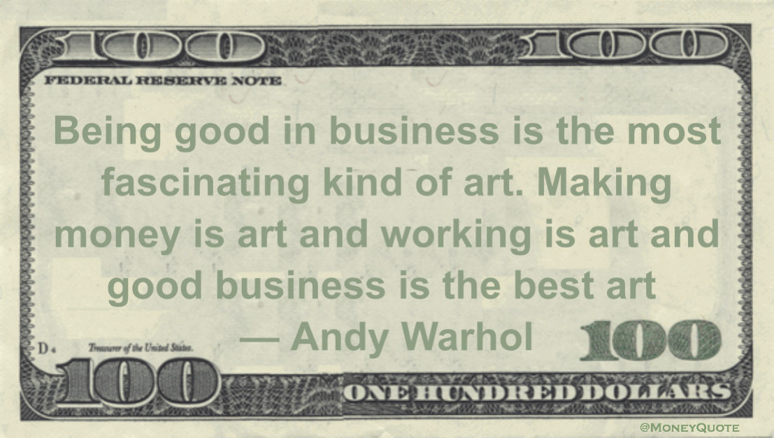 Being good in business is the most fascinating kind of art. Making money is art and working is art and good business is the best art Quote