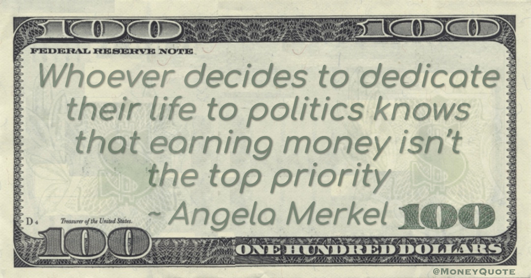 Whoever decides to dedicate their life to politics knows that earning money isn't the top priority Quote