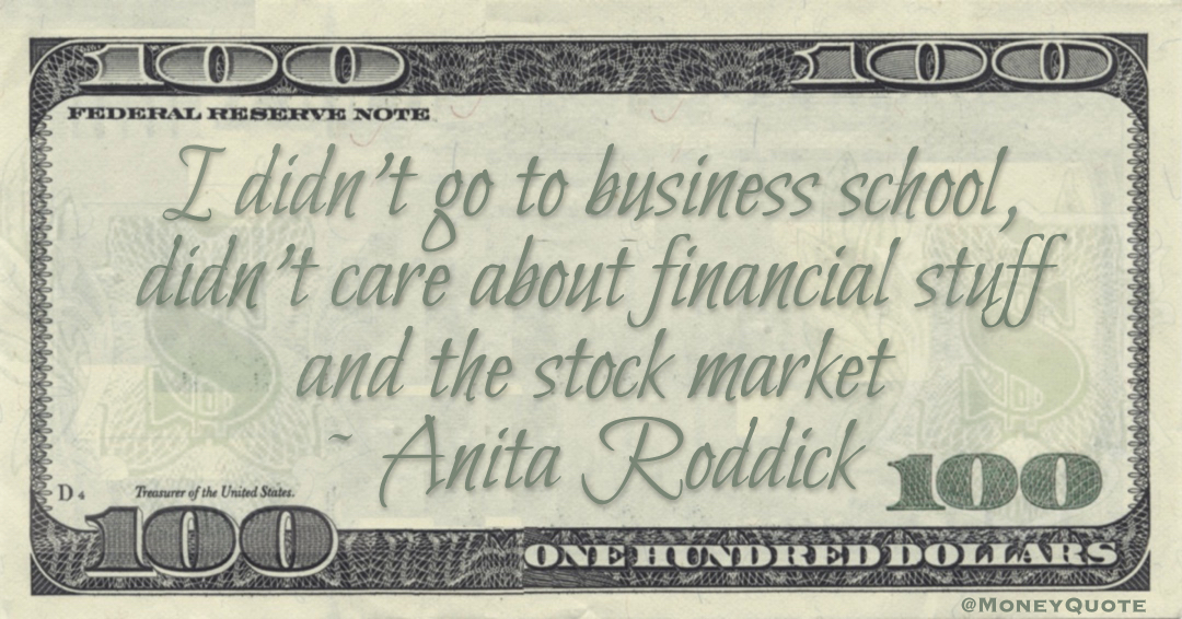 I didn't go to business school, didn't care about financial stuff and the stock market Quote