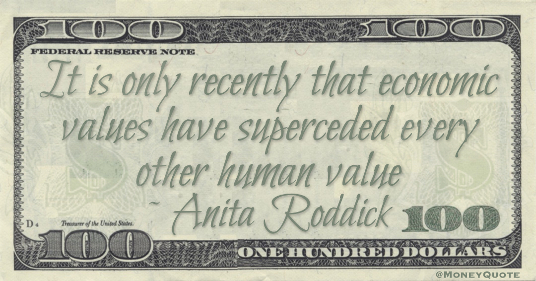 It is only recently that economic values have superceded every other human value Quote