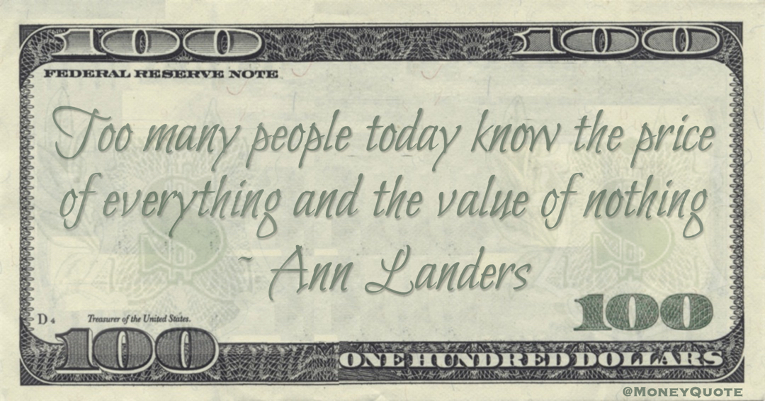 Too many people today know the price of everything and the value of nothing Quote