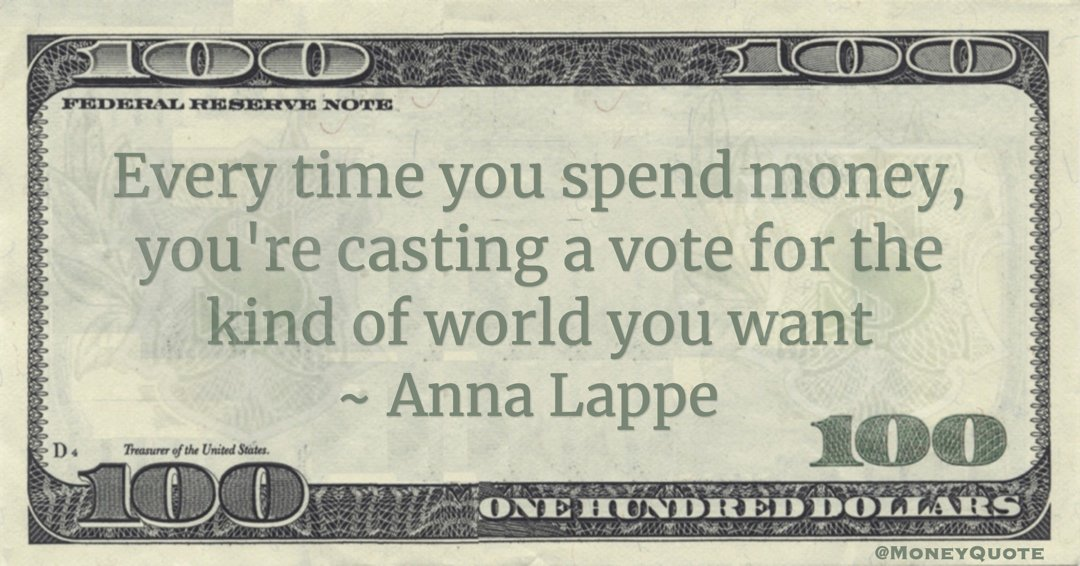 Anna Lappe Every time you spend money, you're casting a vote for the kind of world you want quote
