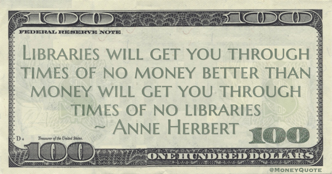 Libraries will get you through times of no money better than money will get you through times of no libraries Quote