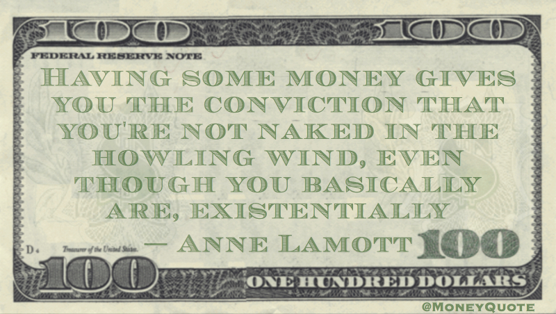having money makes you feel you're not naked in the howling wind, you are existentially Quote