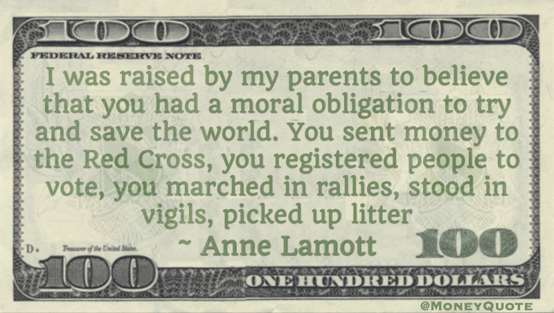 Moral obligation to save the world. Sent money to the Red Cross, registered people to vote, march in rallies Quote