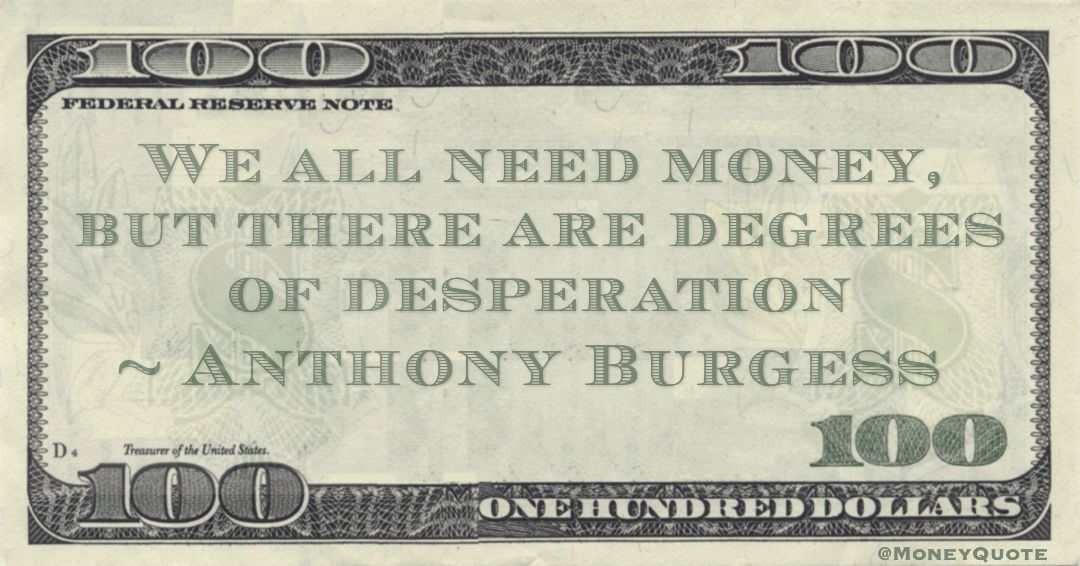 We all need money, but there are degrees of desperation Quote
