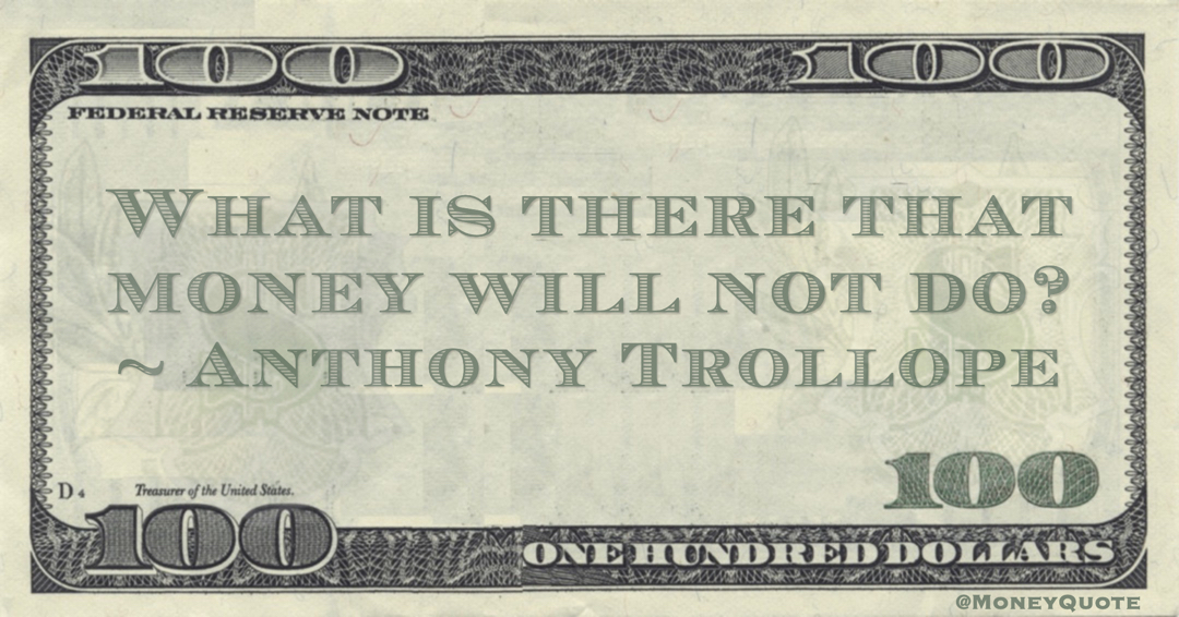 What is there that money will not do? Quote