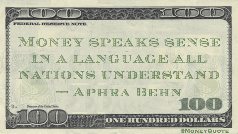 Money speaks sense in a language all nations understand Quote