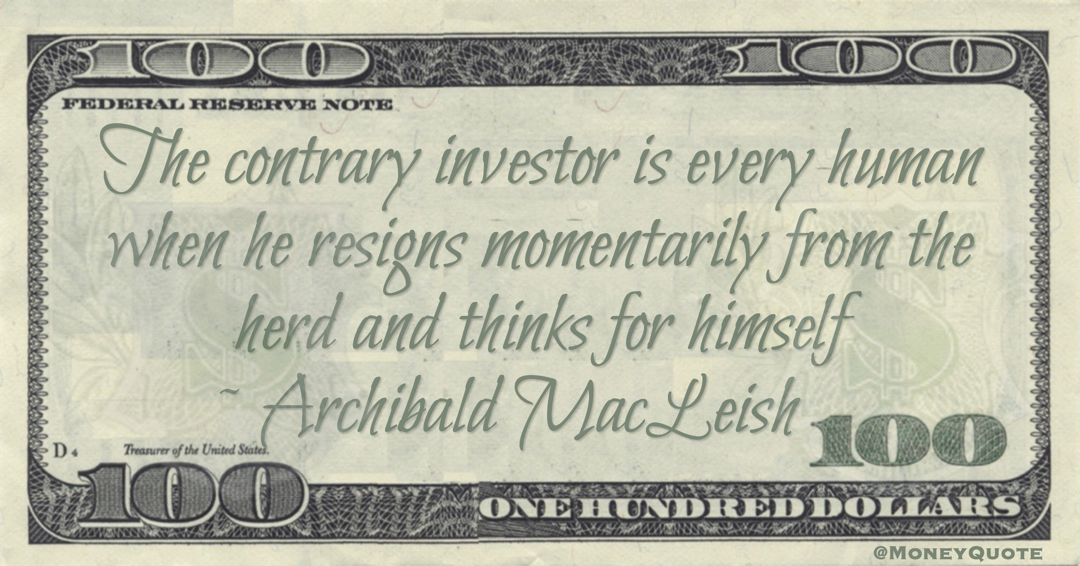 Archibald MacLeish The contrary investor is every human when he resigns momentarily from the herd and thinks for himself quote
