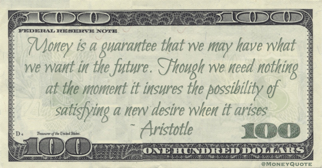 Money is a guarantee that we may have what we want in the future. Though we need nothing at the moment it insures the possibility of satisfying a new desire when it arises Quote