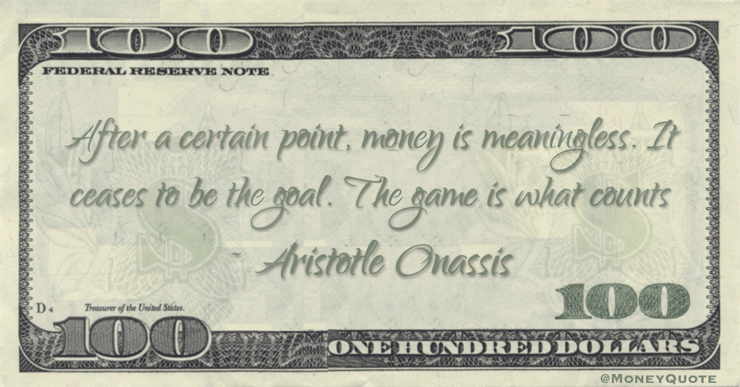 After a certain point, money is meaningless. It ceases to be the goal. The game is what counts Quote