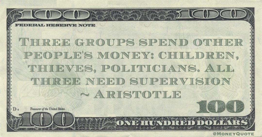 Three groups spend other people's money: children, thieves, politicians. All three need supervision Quote