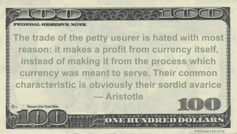 The trade of the petty usurer is hated with most reason: it makes a profit from currency itself, instead of making it from the process which currency was meant to serve Quote