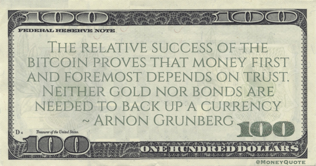 Arnon Grunberg The relative success of the bitcoin proves that money first and foremost depends on trust. Neither gold nor bonds are needed to back up a currency quote