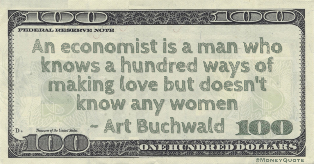 An economist is a man who knows a hundred ways of making love but doesn't know any women Quote