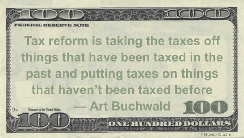 Tax reform is taking the taxes off things that have been taxed in the past and putting taxes on things that haven't been taxed before Quote