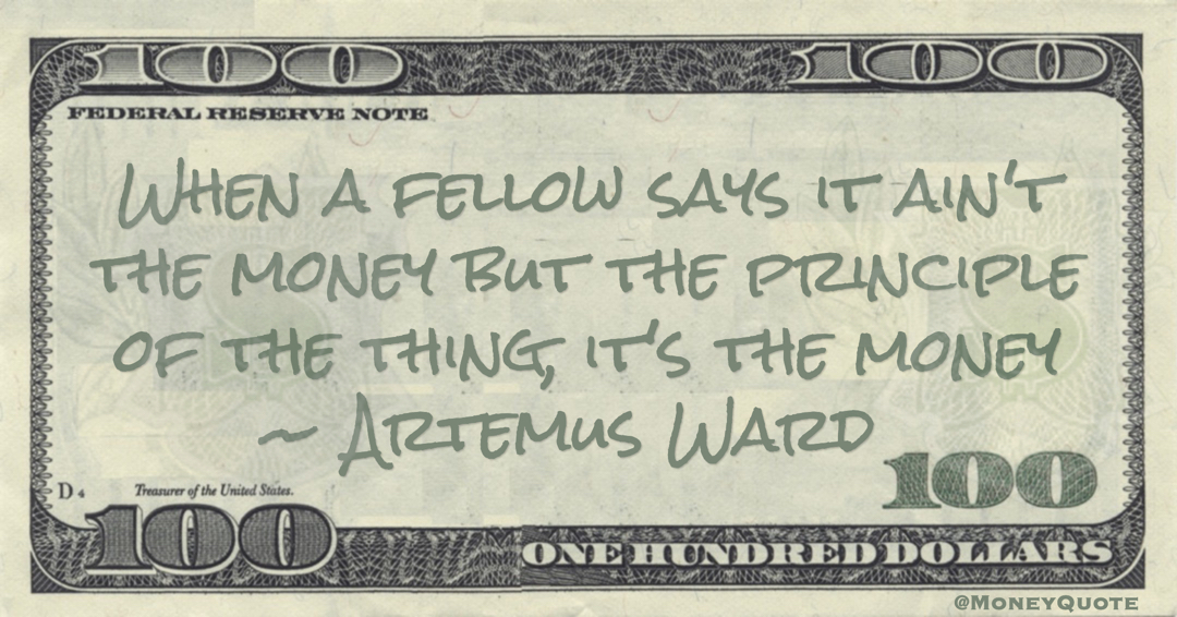 When a fellow says it ain't the money but the principle of the thing, it's the money Quote