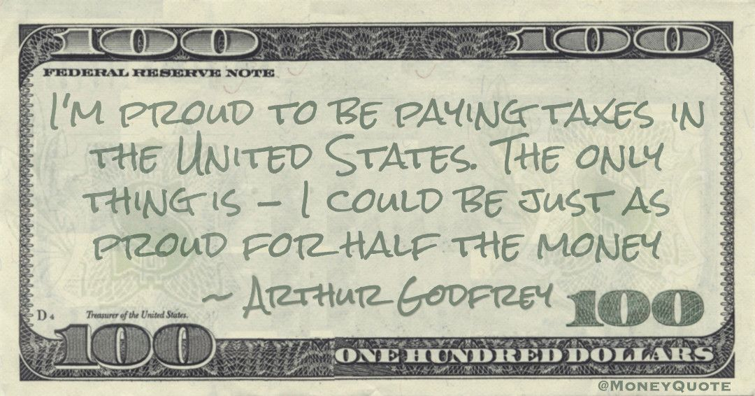 I'm proud to be paying taxes in the United States. The only thing is -- I could be just as proud for half the money Quote
