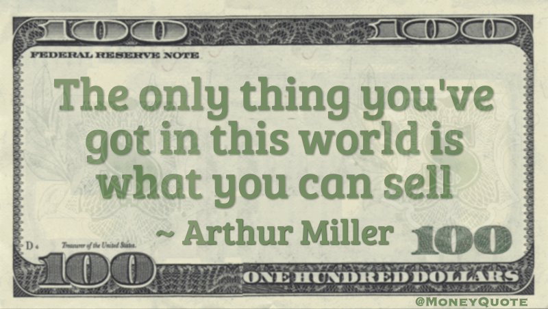 The only thing you've got in this world is what you can sell Quote