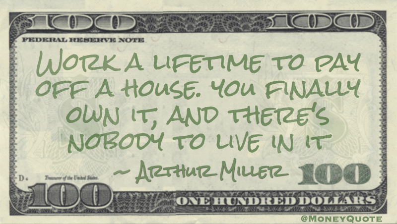 Work a lifetime to pay off a house. you finally own it, and there's nobody to live in it Quote