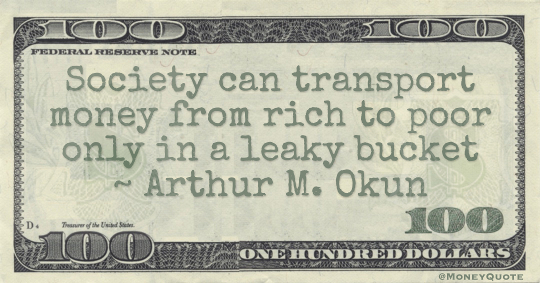 Society can transport money from rich to poor only in a leaky bucket Quote