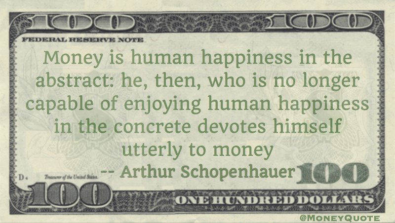Money is human happiness in the abstract: he who no longer capable of enjoying happiness in the concrete devotes himself utterly to money Quote