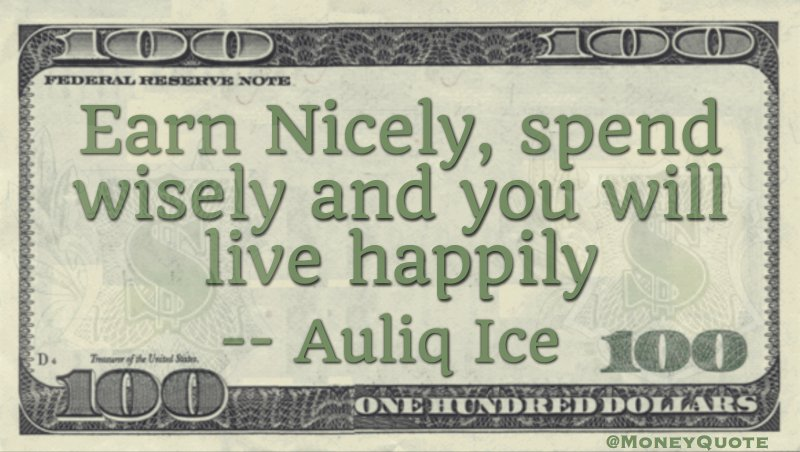 Earn nicely, spend wisely and you will live happily Quote