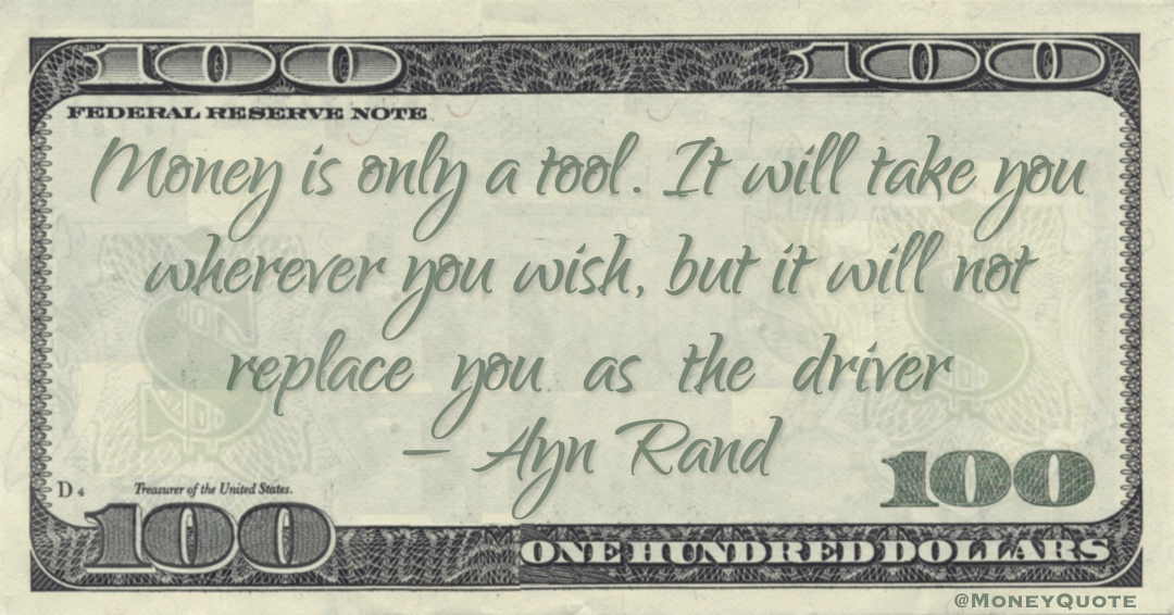 Money is only a tool. It will take you wherever you wish, but it will not replace  you  as  the  driver Quote