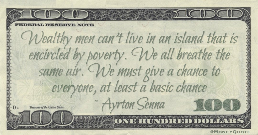 Wealthy men can't live in an island that is encircled by poverty. We all breathe the same air. We must give a chance to everyone, at least a basic chance Quote