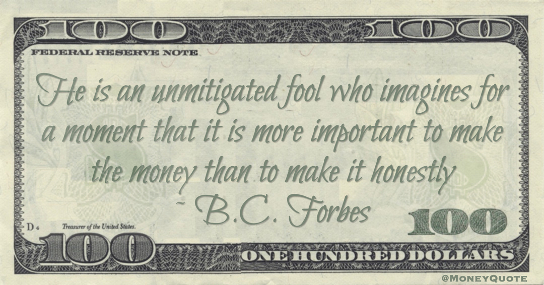 He is an unmitigated fool who imagines for a moment that it is more important to make the money than to make it honestly Quote