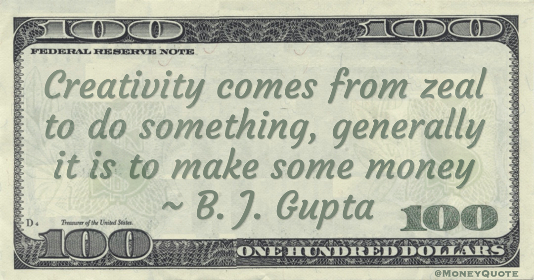 Creativity comes from zeal to do something, generally it is to make some money Quote