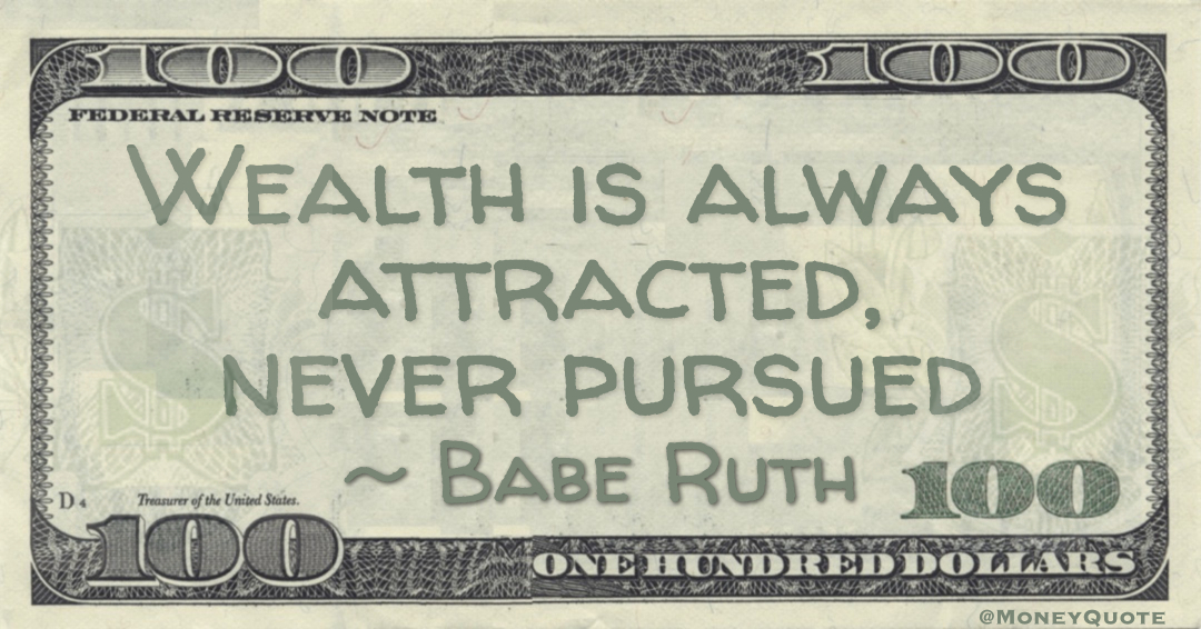 Wealth is always attracted, never pursued Quote