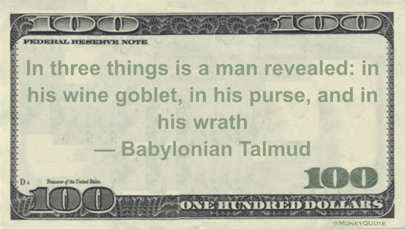 In three things is a man revealed: in his wine goblet, in his purse, and in his wrath Quote