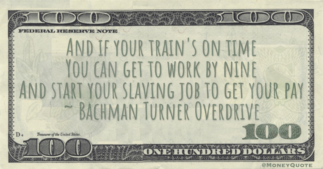 And if your train's on time You can get to work by nine And start your slaving job to get your pay Quote
