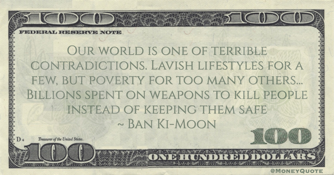 Ban Ki-Moon Lavish lifestyles for a few, but poverty for too many others... Billions spent on weapons to kill people instead of keeping them safe quote