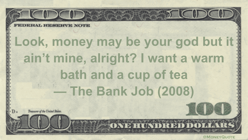 Look, money may be your god but it ain't mine, alright? I want a warm bath and a cup of tea Quote