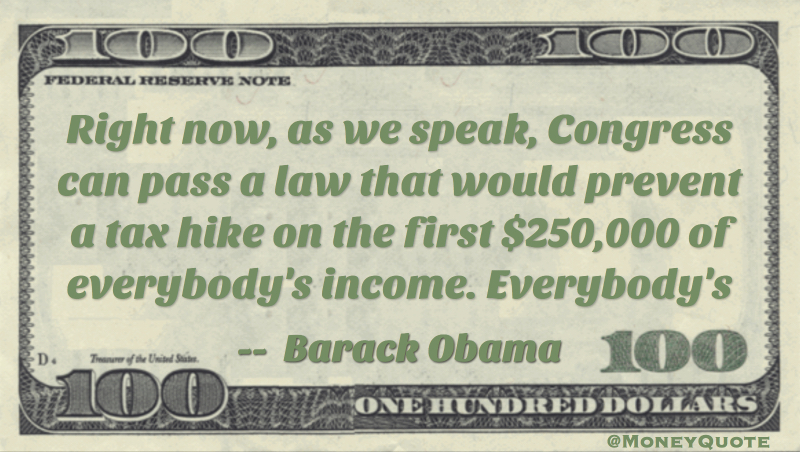 Right now, as we speak, Congress can pass a law that would prevent a tax hike on the first $250,000 of everybody's income. Everybody's Quote