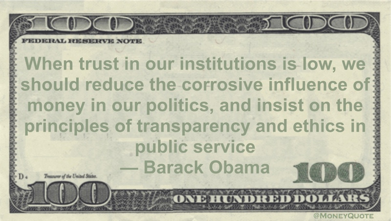 When trust in our institutions is low, we should reduce the corrosive influence of money in our politics, and insist on the principles of transparency and ethics in public service Quote