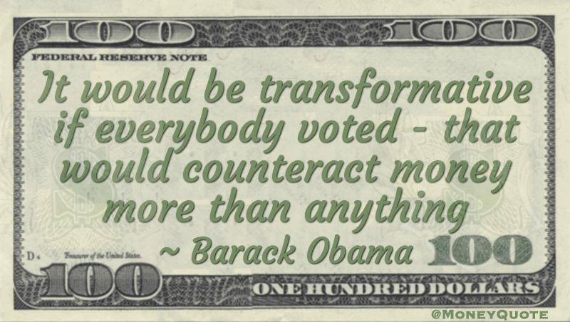 It would be transformative if everybody voted — that would counteract money more than anything Quote