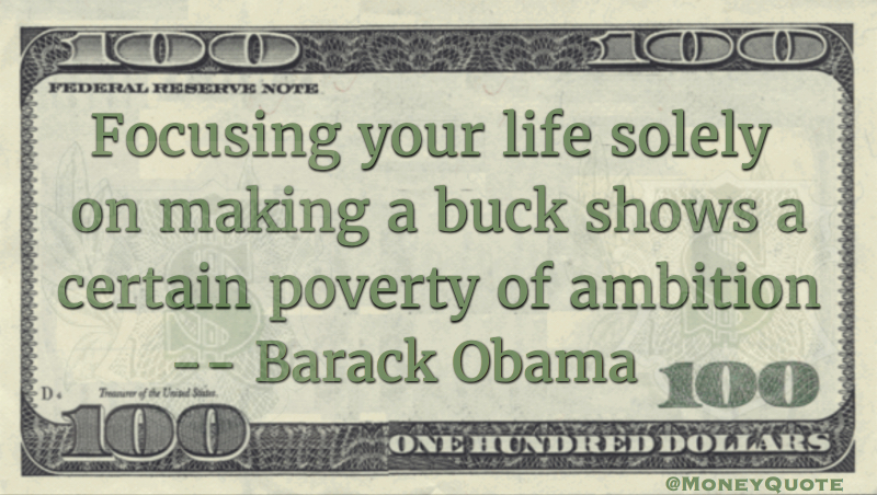 Focusing your life solely on making a buck shows a certain poverty of ambition Quote