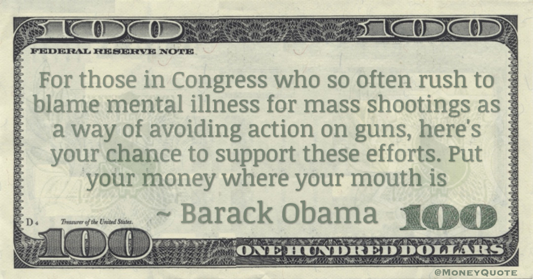 For those in Congress who so often rush to blame mental illness for mass shootings as a way of avoiding action on guns, here's your chance to support these efforts. Put your money where your mouth is Quote