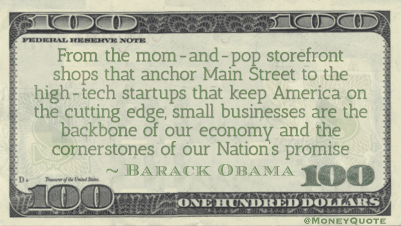 From the mom-and-pop storefront shops that anchor Main Street to the high-tech startups that keep America on the cutting edge, small businesses are the backbone of our economy Quote
