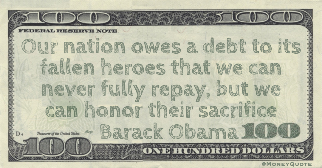 Our nation owes a debt to its fallen heroes that we can never fully repay, but we can honor their sacrifice Quote
