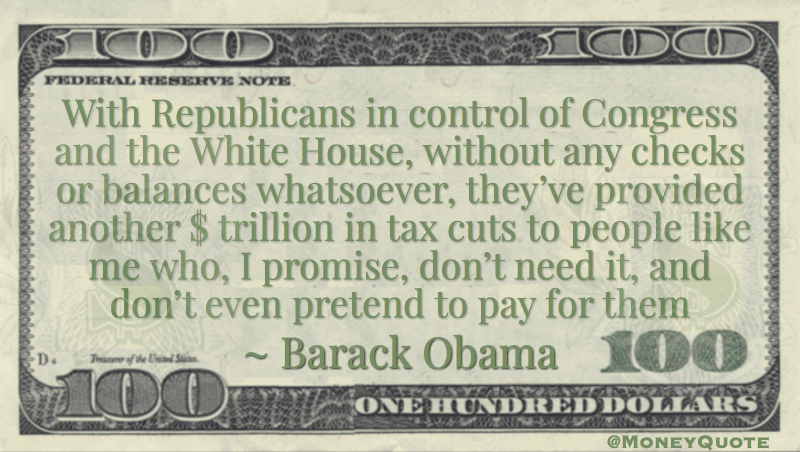 With Republicans in control of Congress and the White House, without any checks or balances whatsoever, they've provided another $ trillion in tax cuts to people like me who, I promise, don't need it, and don't even pretend to pay for them Quote