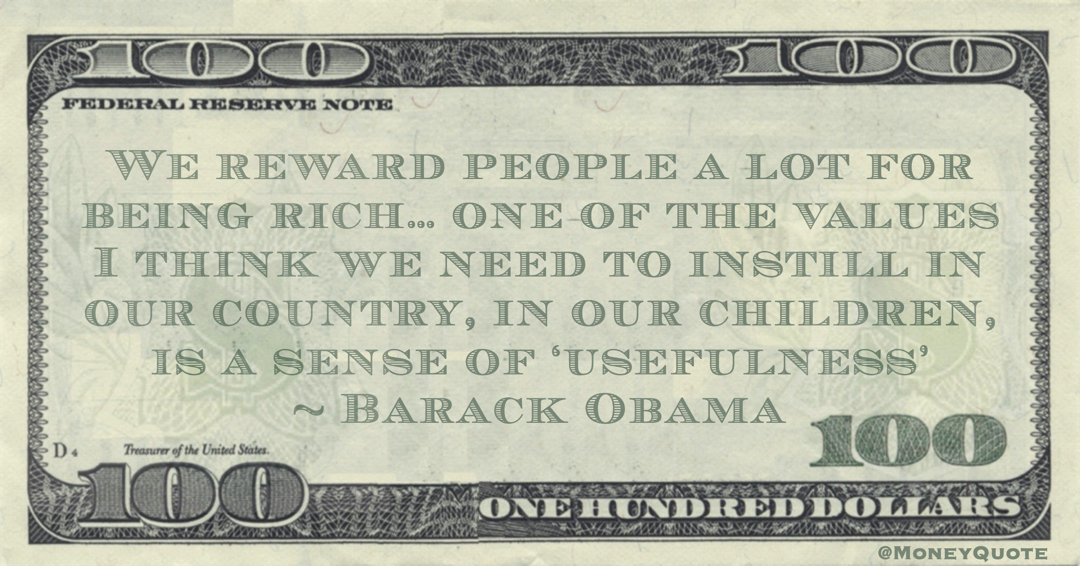 We reward people a lot for being rich… one of the values I think we need to instill in our country, in our children, is a sense of 'usefulness' Quote