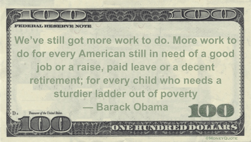 We've still got more work to do. More work to do for every American still in need of a good job or a raise, paid leave or a decent retirement; for every child who needs a sturdier ladder out of poverty Quote