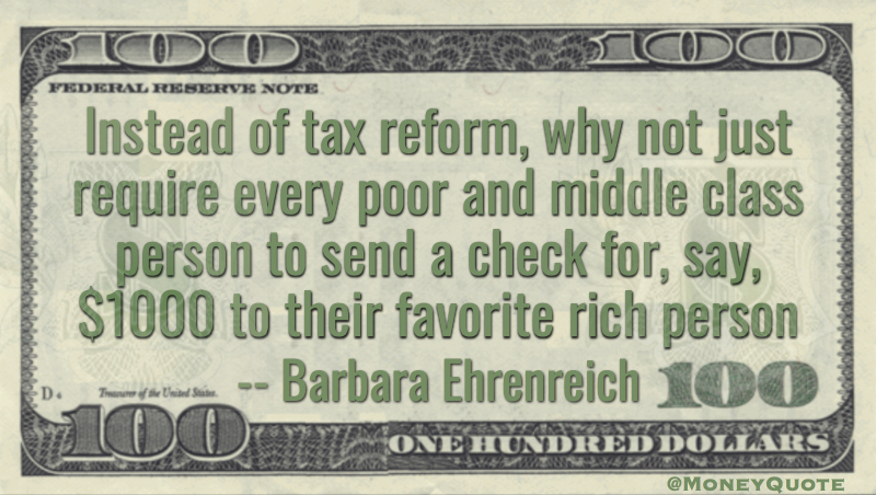 Instead of tax reform, why not just require every poor and middle class person to send a check for, say, $1000 to their favorite rich person Quote
