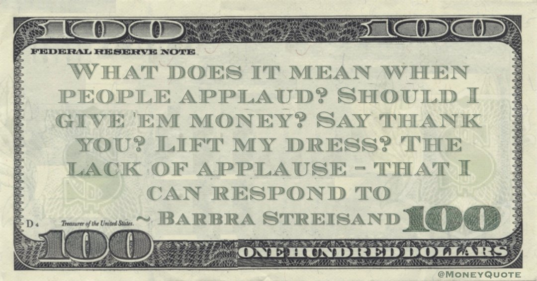 What does it mean when people applaud? Should I give 'em money? Say thank you? Lift my dress? The lack of applause - that I can respond to Quote