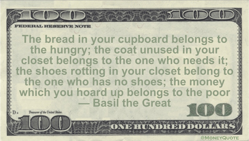 The bread in your cupboard belongs to the hungry; the coat unused in your closet belongs to the one who needs it; the shoes rotting in your closet belong to the one who has no shoes; the money which you hoard up belongs to the poor Quote